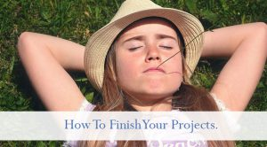 how to finish your projects.
